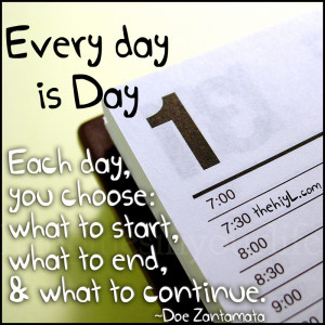 every day is day one each day you choose what to start what to end ...