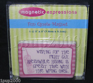 ... Fun Quote Magnet: WAITING for RIGHT GUY, GREAT TIME with WRONG ONES