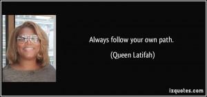 Always follow your own path. - Queen Latifah