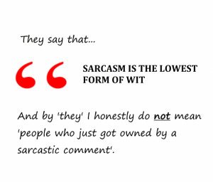 They Say That Sarcasm It The Lowest Form Of Wit - Sarcastic Quote
