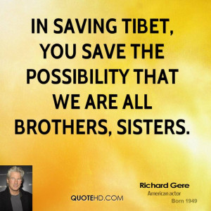 In saving Tibet, you save the possibility that we are all brothers ...
