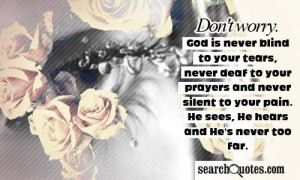 worry. God is never blind to your tears, never deaf to your prayers ...