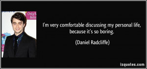 ... my personal life, because it's so boring. - Daniel Radcliffe