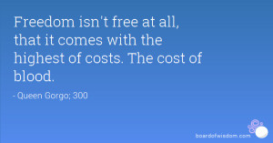 Freedom isn't free at all, that it comes with the highest of costs ...