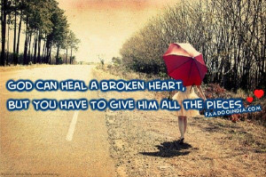 God can heal a broken heart, but you have to give him all the pieces.