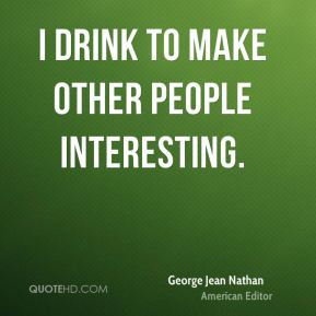 George Jean Nathan - I drink to make other people interesting.