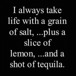 always take life with a grain of salt plus a slice of lemon and a ...