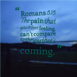 Quotes Picture: romans 8:18: the pain that you've been feeling, can't ...