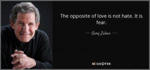Quotes › Authors › G › Gary Zukav › The opposite of love is ...
