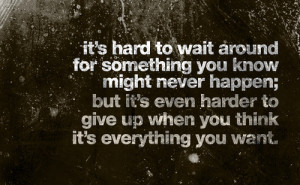 ... even harder to give up when you think it's everything you want