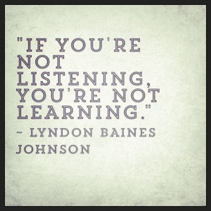 "If you're not listening, you're not learning."" ~ Lyndon Baines ..."