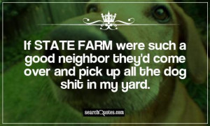If State Farm were such a good neighbor they'd come over and pick up ...