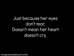 ... Love Quotes: Just Because her eyes don't tear, Sad quotes about Girls