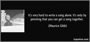 ... It's only by jamming that you can get a song together. - Maurice Gibb
