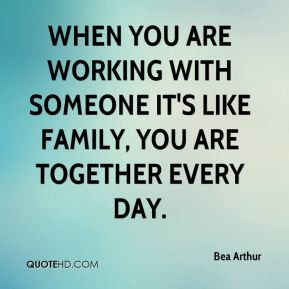 Bea Arthur - When you are working with someone it's like family, you ...