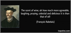 The scent of wine, oh how much more agreeable, laughing, praying ...