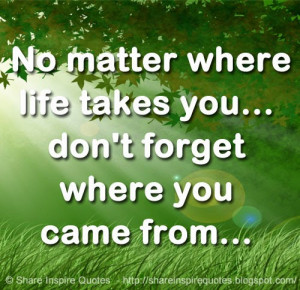 No matter where life takes you... don't forget where you came from...