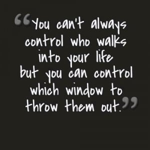 You can't always control who walks into your life but you can control ...