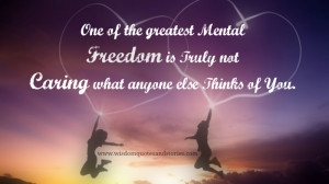 Greatest mental freedom is not caring what anyone else thinks of you ...