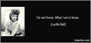 not funny. What I am is brave. - Lucille Ball