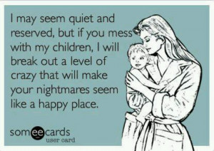 so true....don't mess with my kids