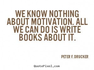 ... is write books about it. Peter F. Drucker popular motivational sayings