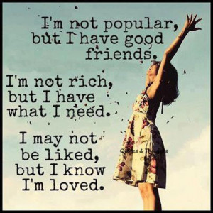 ... not rich but I have what I need. I may not be liked, but I know I'm