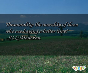 Immorality: the morality of those who are having a better time. -H. L ...