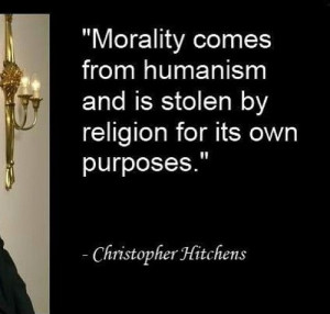 Morality comes from humanism and is stolen by religion for its own ...
