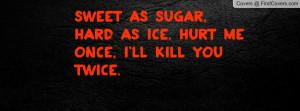 Sweet as Sugar, Hard as ice. Hurt me once, I'll kill you twice.