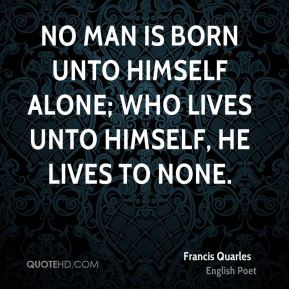 Francis Quarles - No man is born unto himself alone; Who lives unto ...