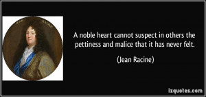 ... others the pettiness and malice that it has never felt. - Jean Racine