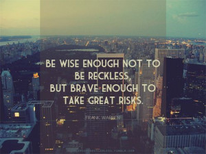 Be wise enough not to be reckless..