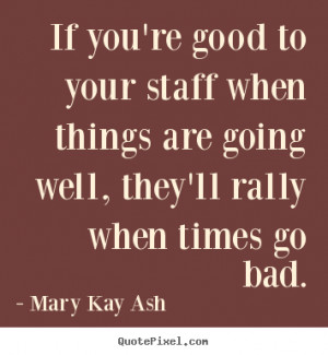 mary kay ash quotes if you 39 re good to your staff when things are