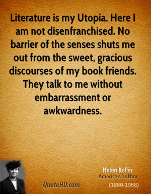 Literature is my Utopia. Here I am not disenfranchised. No barrier of ...