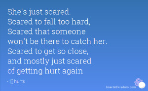... Scared to get so close, and mostly just scared of getting hurt again