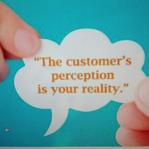 The customers perception is your reality