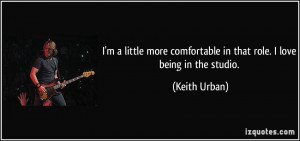 ... comfortable in that role. I love being in the studio. - Keith Urban