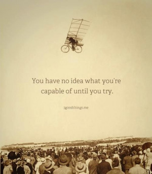 You have no idea what you are capable of until you try. #quotes