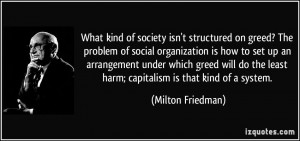 ... the least harm; capitalism is that kind of a system. - Milton Friedman