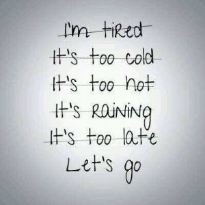 tired of excuses. I have a long list of them.