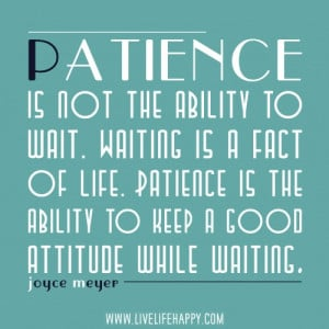 Patience - this is so true.....
