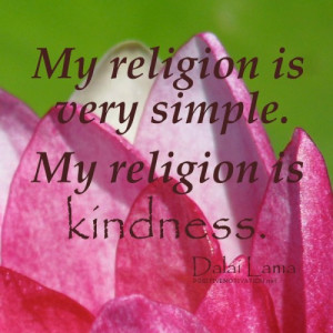 My religion is very simple. My religion is kindness.DALAI LAMA QUOTES