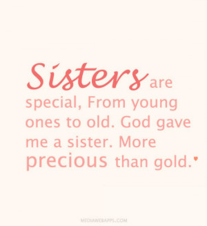 Sisters are special, From young ones to old. God gave me a sister ...