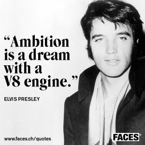 Elvis Presley – Ambition is a dream with a v8 engine.