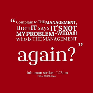 Quotes Picture: complain to the management, then it says it's not my ...