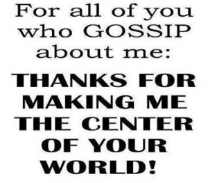 For all of you who gossip about me:Thanks for making me the center of ...