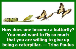 ... that you are willing to give up being a caterpillar. — Trina Paulus