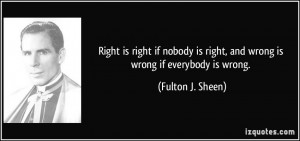 ... is right, and wrong is wrong if everybody is wrong. - Fulton J. Sheen