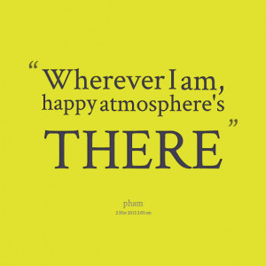 10182 wherever i am happy atmospheres there I Am Happy Quotes